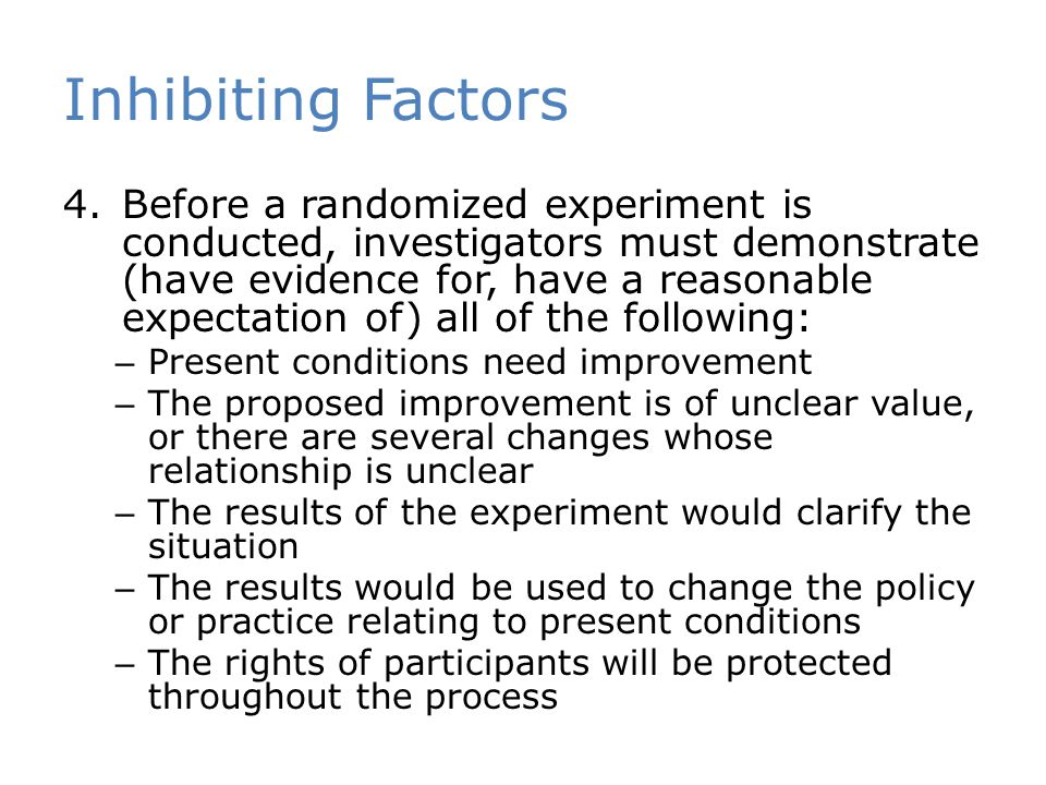 Inhibiting Factors 4.Before a randomized experiment is conducted, investigators must demonstrate (have evidence for, have a reasonable expectation of)