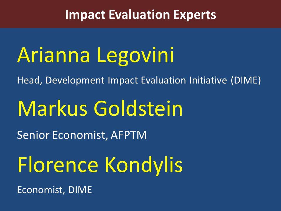 Impact Evaluation Experts Arianna Legovini Head, Development Impact Evaluation Initiative (DIME) Markus Goldstein Senior Economist, AFPTM Florence Kon
