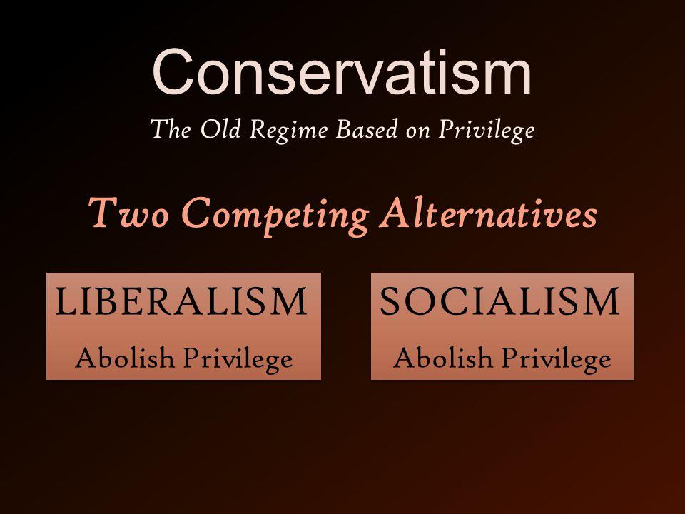 Conservatism SOCIALISM Abolish Privilege SOCIALISM Abolish Privilege LIBERALISM Abolish Privilege LIBERALISM Abolish Privilege The Old Regime Based on Privilege Two Competing Alternatives