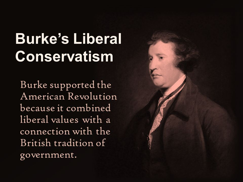 Burke's Liberal Conservatism Burke supported the American Revolution because it combined liberal values with a connection with the British tradition o