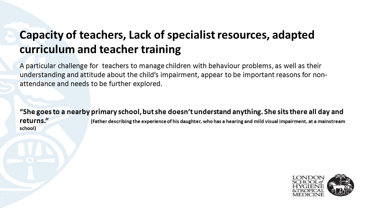 Capacity of teachers, Lack of specialist resources, adapted curriculum and teacher training A particular challenge for teachers to manage children with behaviour problems, as well as their understanding and attitude about the child's impairment, appear to be important reasons for non- attendance and needs to be further explored.