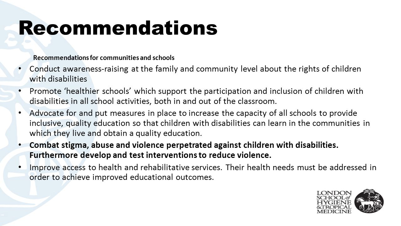 Recommendations Recommendations for communities and schools Conduct awareness-raising at the family and community level about the rights of children with disabilities Promote 'healthier schools' which support the participation and inclusion of children with disabilities in all school activities, both in and out of the classroom.