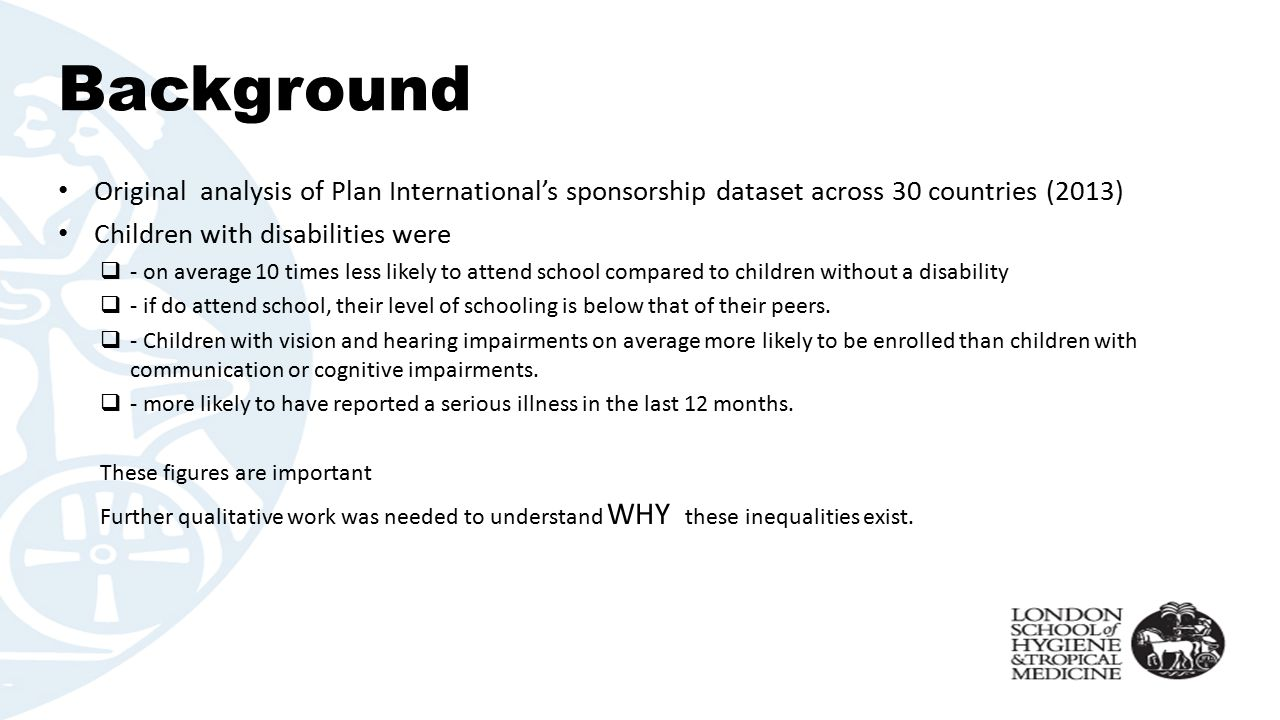 Background Original analysis of Plan International's sponsorship dataset across 30 countries (2013) Children with disabilities were  - on average 10 times less likely to attend school compared to children without a disability  - if do attend school, their level of schooling is below that of their peers.