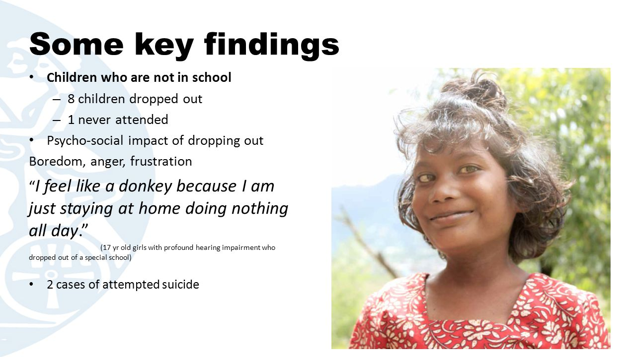 Some key findings Children who are not in school – 8 children dropped out – 1 never attended Psycho-social impact of dropping out Boredom, anger, frustration I feel like a donkey because I am just staying at home doing nothing all day. (17 yr old girls with profound hearing impairment who dropped out of a special school) 2 cases of attempted suicide