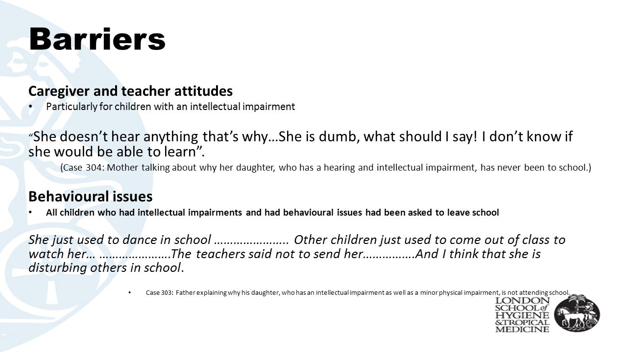 Barriers Caregiver and teacher attitudes Particularly for children with an intellectual impairment She doesn't hear anything that's why…She is dumb, what should I say.