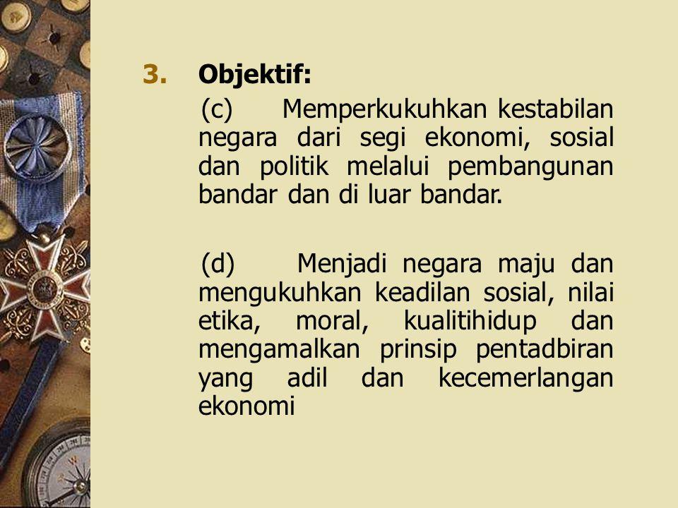 3.Objektif: (c) Memperkukuhkan kestabilan negara dari segi ekonomi, sosial dan politik melalui pembangunan bandar dan di luar bandar. (d) Menjadi nega
