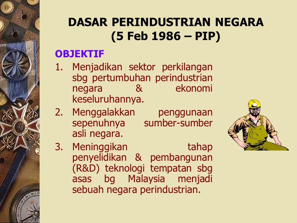 DASAR PERINDUSTRIAN NEGARA (5 Feb 1986 – PIP) OBJEKTIF 1.Menjadikan sektor perkilangan sbg pertumbuhan perindustrian negara & ekonomi keseluruhannya.