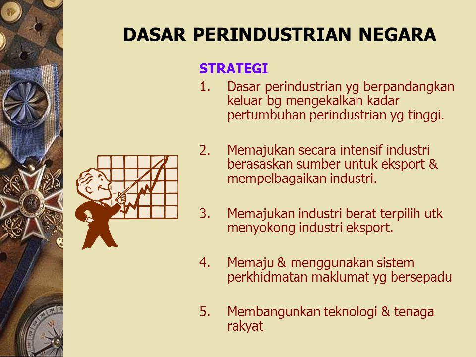 DASAR PERINDUSTRIAN NEGARA STRATEGI 1.Dasar perindustrian yg berpandangkan keluar bg mengekalkan kadar pertumbuhan perindustrian yg tinggi. 2.Memajuka