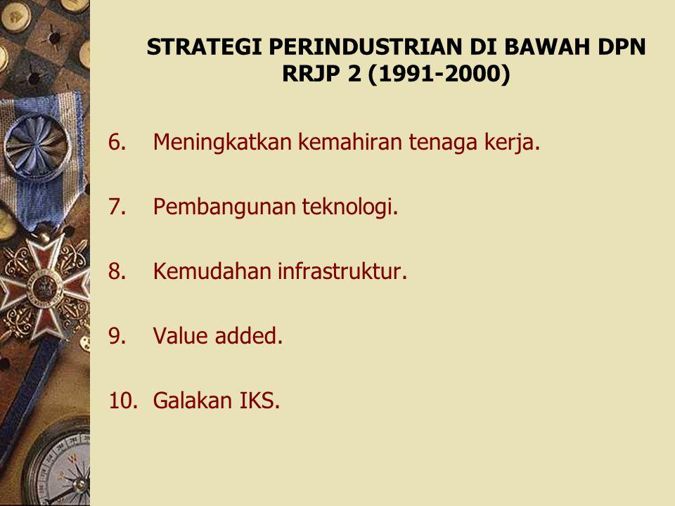 STRATEGI PERINDUSTRIAN DI BAWAH DPN RRJP 2 (1991-2000) 6.Meningkatkan kemahiran tenaga kerja. 7.Pembangunan teknologi. 8.Kemudahan infrastruktur. 9.Va