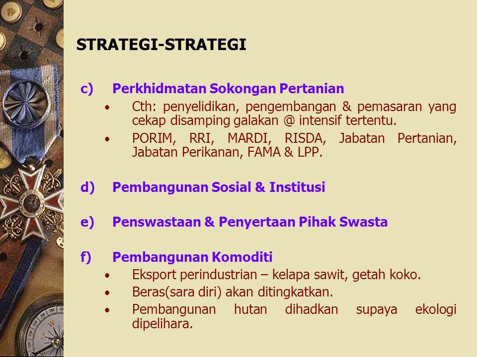 STRATEGI-STRATEGI c)Perkhidmatan Sokongan Pertanian Cth: penyelidikan, pengembangan & pemasaran yang cekap disamping galakan @ intensif tertentu. PORI