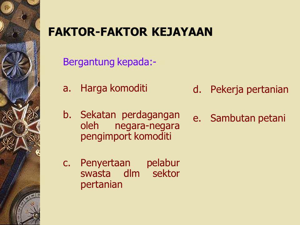 FAKTOR-FAKTOR KEJAYAAN Bergantung kepada:- a.Harga komoditi b.Sekatan perdagangan oleh negara-negara pengimport komoditi c.Penyertaan pelabur swasta d