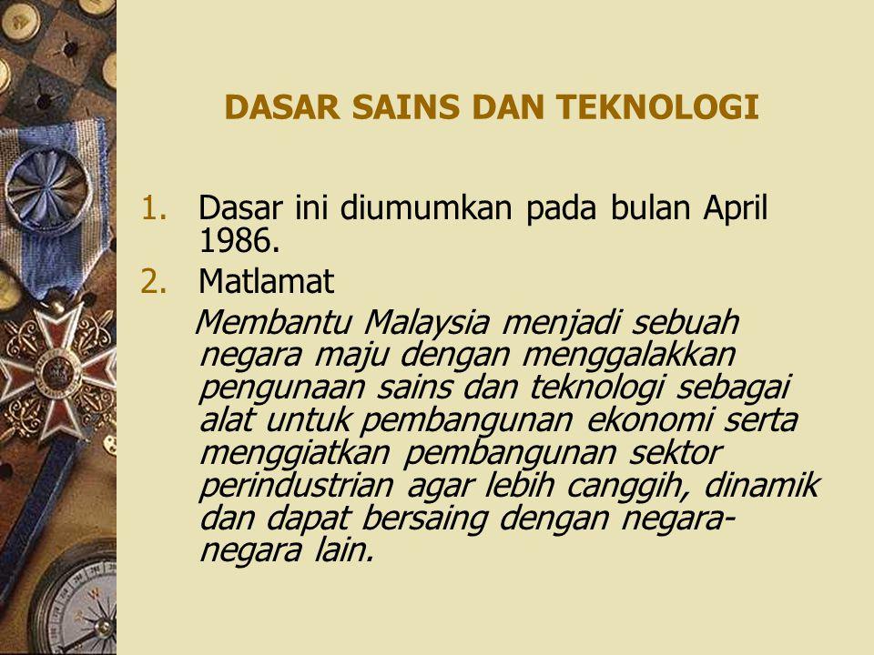 DASAR SAINS DAN TEKNOLOGI 1.Dasar ini diumumkan pada bulan April 1986. 2.Matlamat Membantu Malaysia menjadi sebuah negara maju dengan menggalakkan pen