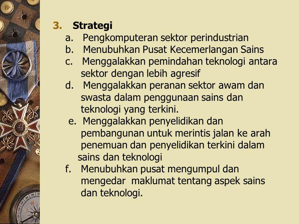 3.Strategi a. Pengkomputeran sektor perindustrian b. Menubuhkan Pusat Kecemerlangan Sains c. Menggalakkan pemindahan teknologi antara sektor dengan le