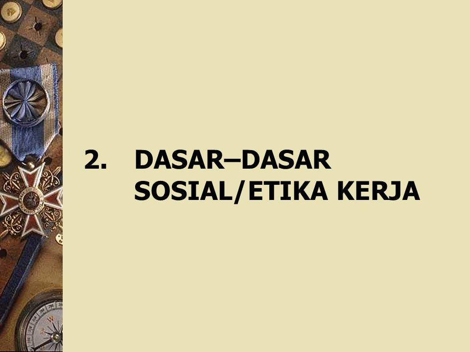 2. DASAR–DASAR SOSIAL/ETIKA KERJA
