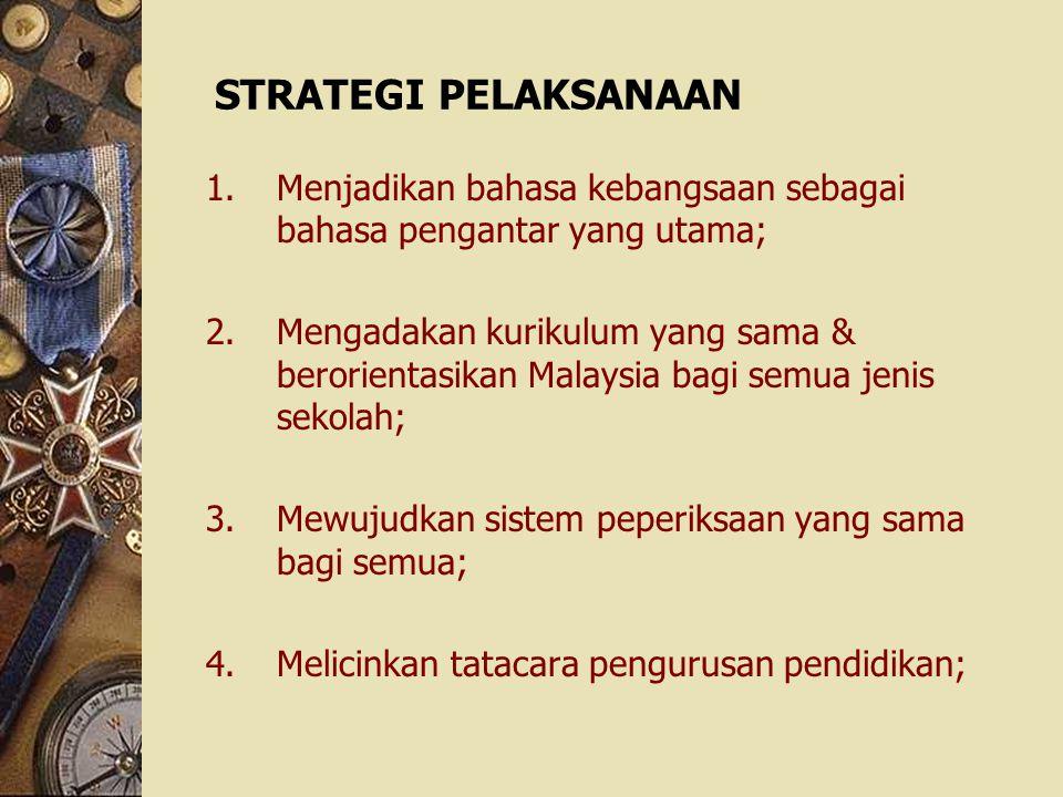 STRATEGI PELAKSANAAN 1.Menjadikan bahasa kebangsaan sebagai bahasa pengantar yang utama; 2.Mengadakan kurikulum yang sama & berorientasikan Malaysia b