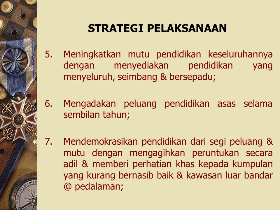 STRATEGI PELAKSANAAN 5.Meningkatkan mutu pendidikan keseluruhannya dengan menyediakan pendidikan yang menyeluruh, seimbang & bersepadu; 6.Mengadakan p