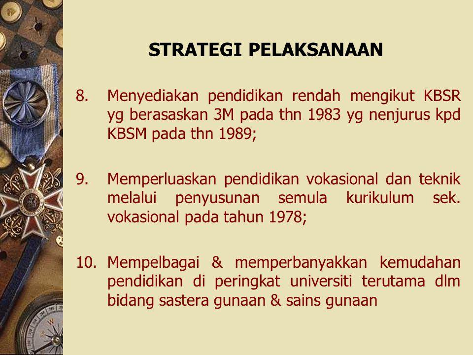 STRATEGI PELAKSANAAN 8.Menyediakan pendidikan rendah mengikut KBSR yg berasaskan 3M pada thn 1983 yg nenjurus kpd KBSM pada thn 1989; 9.Memperluaskan