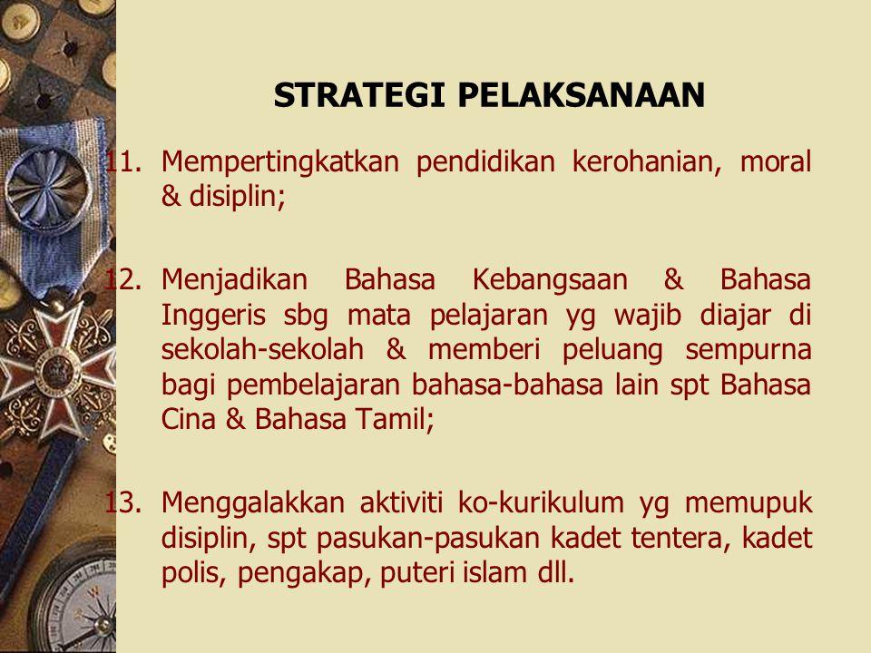 STRATEGI PELAKSANAAN 11.Mempertingkatkan pendidikan kerohanian, moral & disiplin; 12.Menjadikan Bahasa Kebangsaan & Bahasa Inggeris sbg mata pelajaran