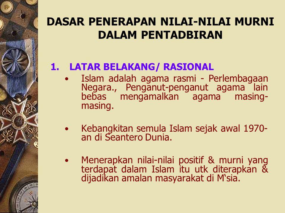 DASAR PENERAPAN NILAI-NILAI MURNI DALAM PENTADBIRAN 1.LATAR BELAKANG/ RASIONAL Islam adalah agama rasmi - Perlembagaan Negara., Penganut-penganut agam