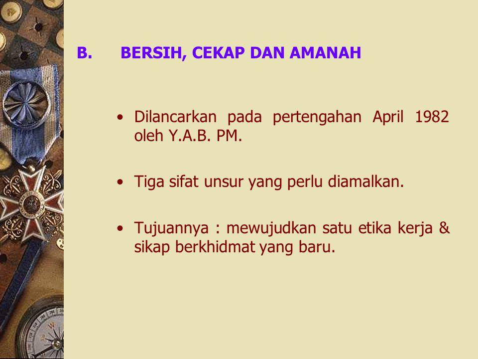 B.BERSIH, CEKAP DAN AMANAH Dilancarkan pada pertengahan April 1982 oleh Y.A.B. PM. Tiga sifat unsur yang perlu diamalkan. Tujuannya : mewujudkan satu