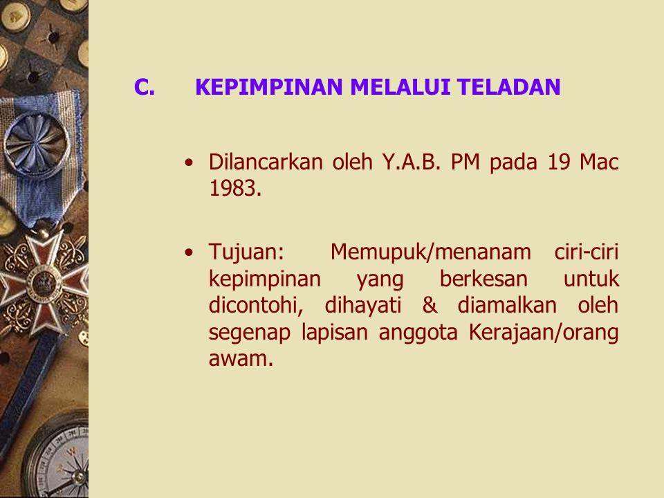 C.KEPIMPINAN MELALUI TELADAN Dilancarkan oleh Y.A.B. PM pada 19 Mac 1983. Tujuan: Memupuk/menanam ciri-ciri kepimpinan yang berkesan untuk dicontohi,