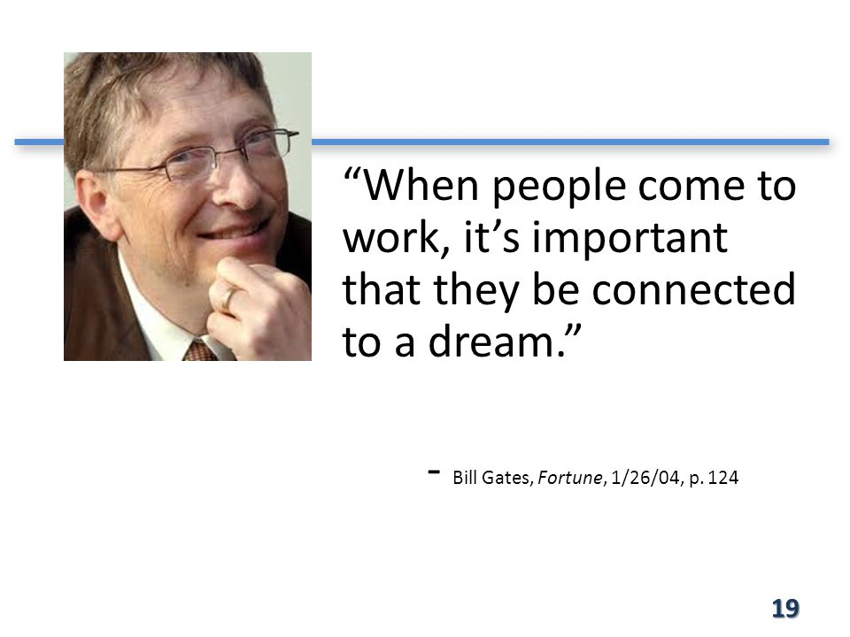 19 When people come to work, it's important that they be connected to a dream. - Bill Gates, Fortune, 1/26/04, p.
