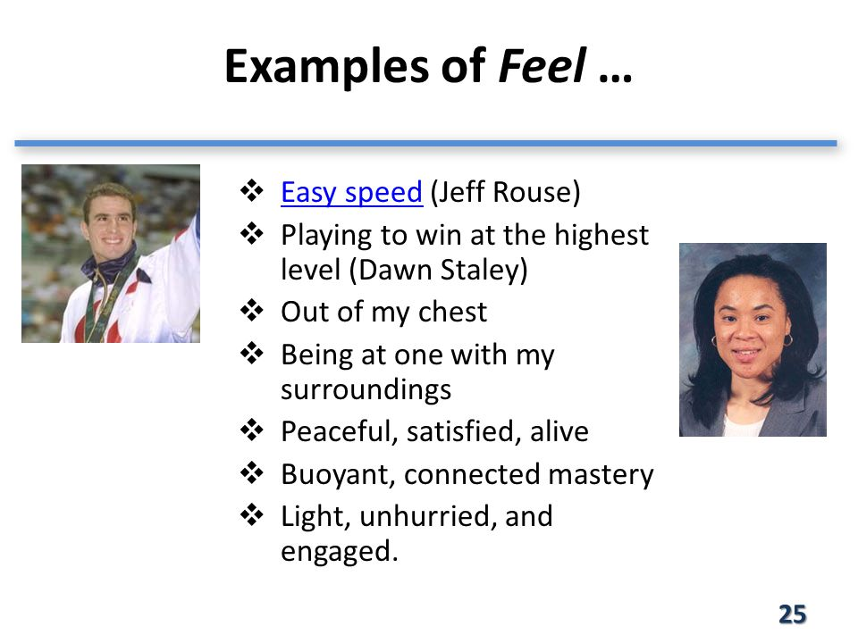 Examples of Feel …  Easy speed (Jeff Rouse) Easy speed  Playing to win at the highest level (Dawn Staley)  Out of my chest  Being at one with my surroundings  Peaceful, satisfied, alive  Buoyant, connected mastery  Light, unhurried, and engaged.