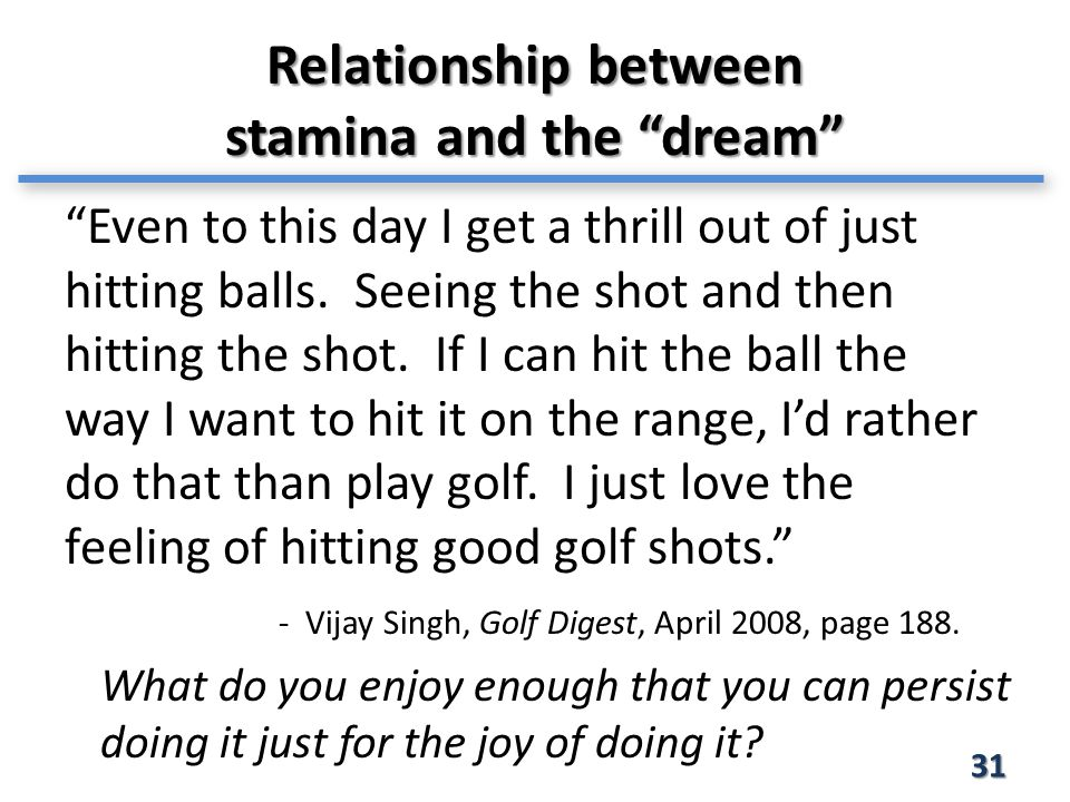 Relationship between stamina and the dream 31 Even to this day I get a thrill out of just hitting balls.
