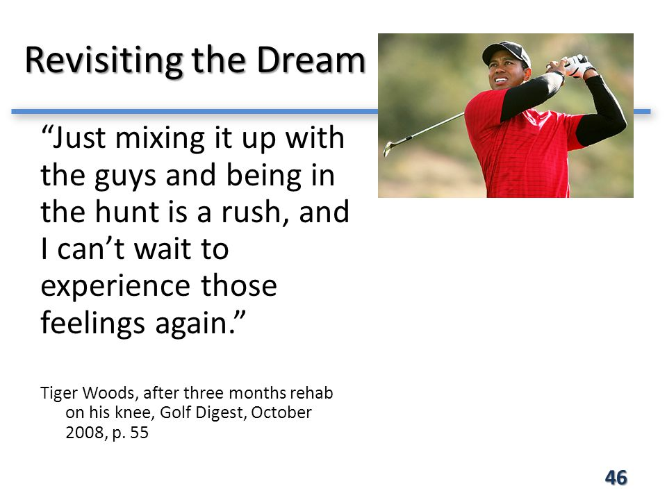 Revisiting the Dream 46 Just mixing it up with the guys and being in the hunt is a rush, and I can't wait to experience those feelings again. Tiger Woods, after three months rehab on his knee, Golf Digest, October 2008, p.