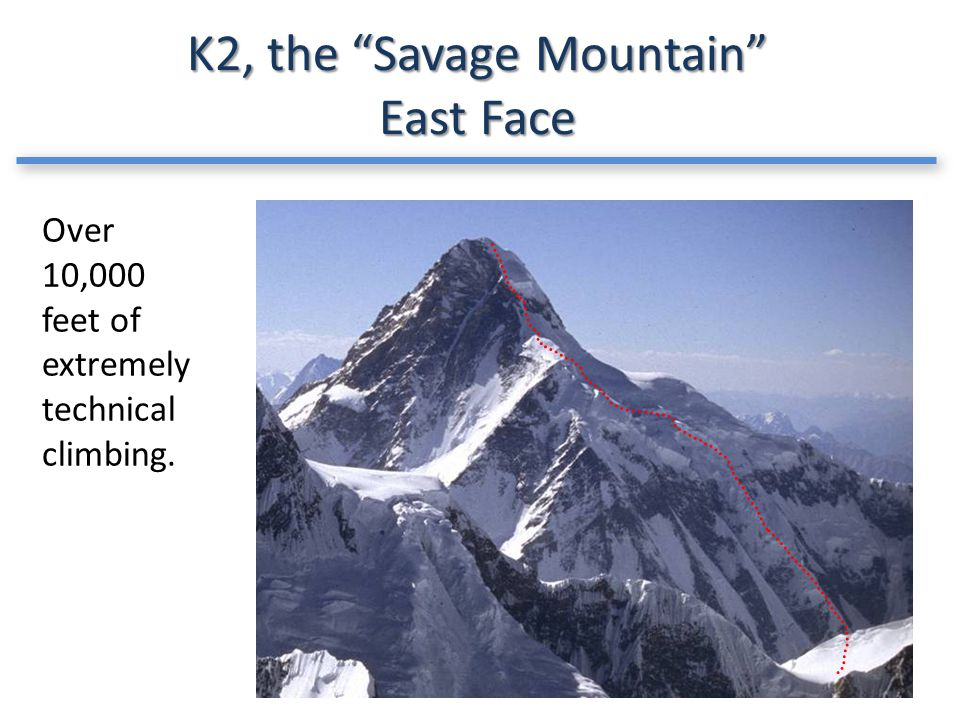 K2, the Savage Mountain East Face Over 10,000 feet of extremely technical climbing.