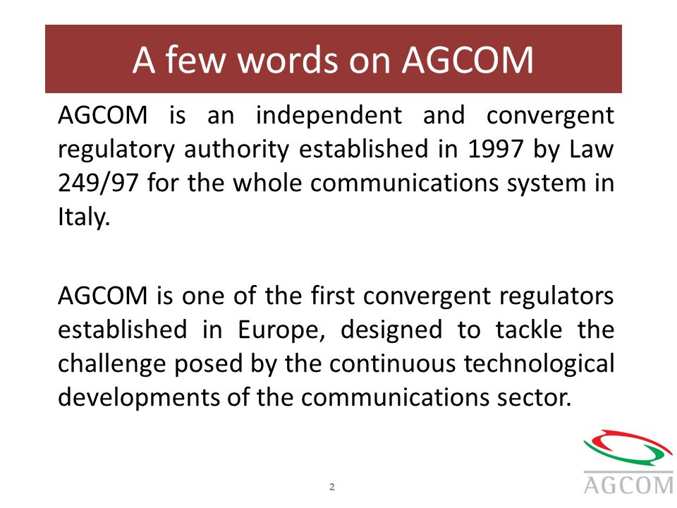 A few words on AGCOM 2 AGCOM is an independent and convergent regulatory authority established in 1997 by Law 249/97 for the whole communications syst
