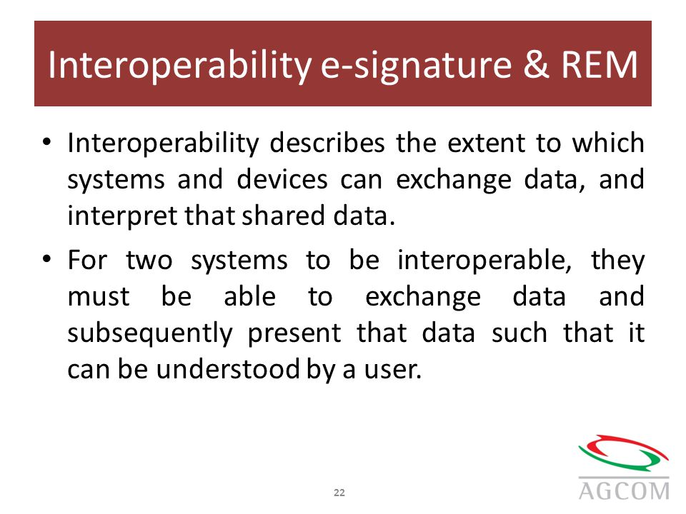 Interoperability e-signature & REM Interoperability describes the extent to which systems and devices can exchange data, and interpret that shared data.