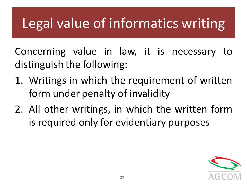 Legal value of informatics writing Concerning value in law, it is necessary to distinguish the following: 1.Writings in which the requirement of written form under penalty of invalidity 2.All other writings, in which the written form is required only for evidentiary purposes 27