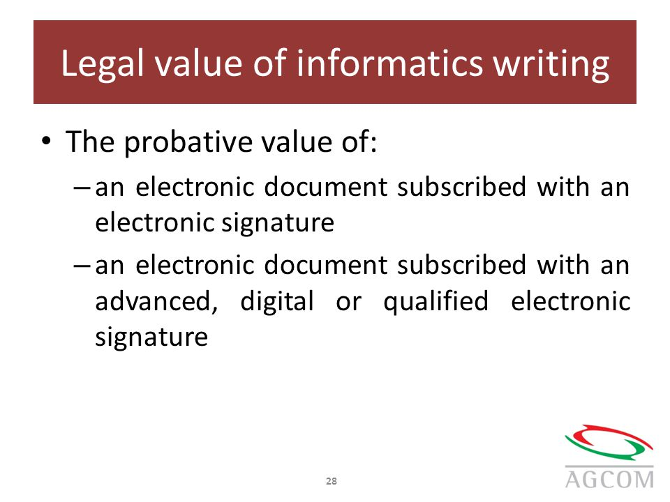 Legal value of informatics writing The probative value of: – an electronic document subscribed with an electronic signature – an electronic document subscribed with an advanced, digital or qualified electronic signature 28