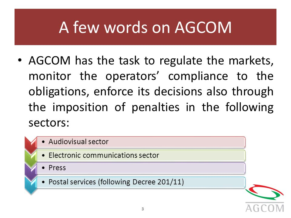 A few words on AGCOM AGCOM has the task to regulate the markets, monitor the operators' compliance to the obligations, enforce its decisions also through the imposition of penalties in the following sectors: 3 Audiovisual sector Electronic communications sector PressPostal services (following Decree 201/11)