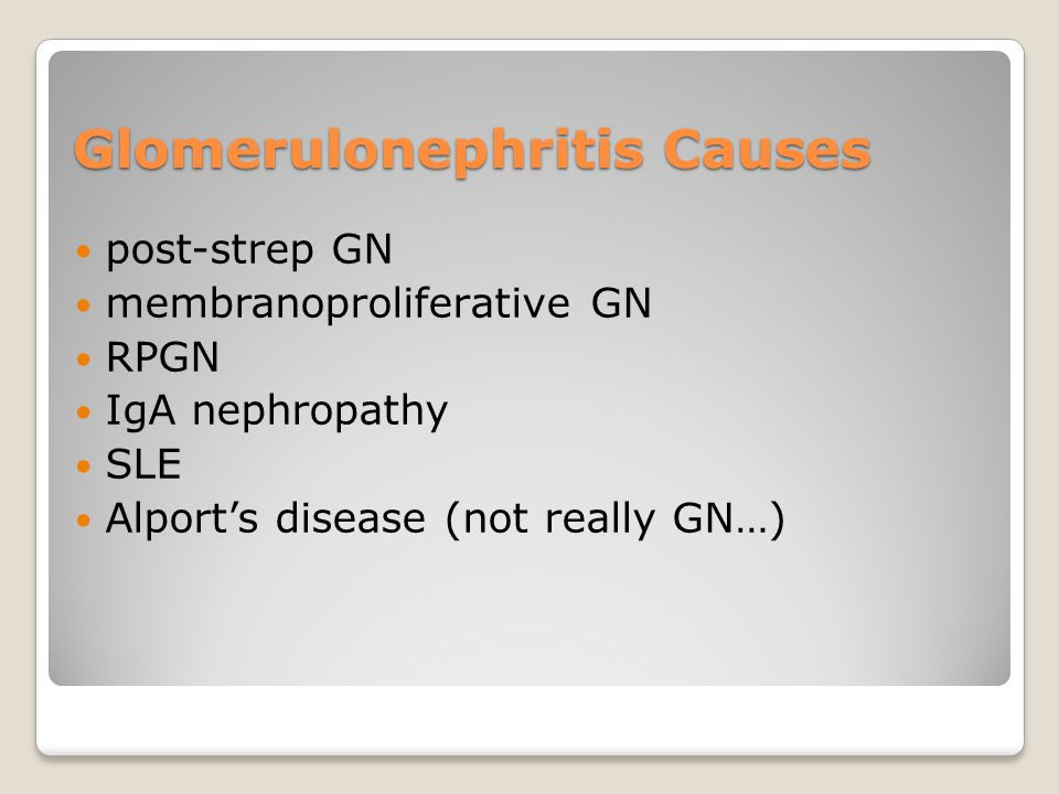 Glomerulonephritis Causes post-strep GN membranoproliferative GN RPGN IgA nephropathy SLE Alport's disease (not really GN…)