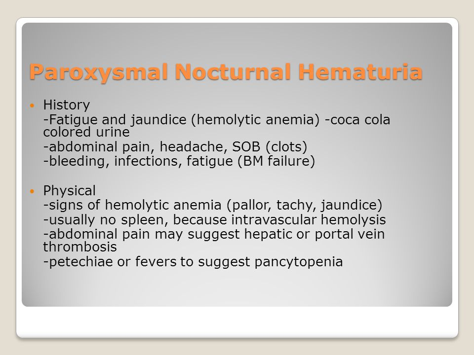 Paroxysmal Nocturnal Hematuria History -Fatigue and jaundice (hemolytic anemia) -coca cola colored urine -abdominal pain, headache, SOB (clots) -bleeding, infections, fatigue (BM failure) Physical -signs of hemolytic anemia (pallor, tachy, jaundice) -usually no spleen, because intravascular hemolysis -abdominal pain may suggest hepatic or portal vein thrombosis -petechiae or fevers to suggest pancytopenia