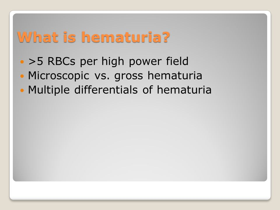 What is hematuria. >5 RBCs per high power field Microscopic vs.