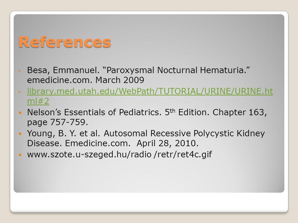 References Besa, Emmanuel. Paroxysmal Nocturnal Hematuria. emedicine.com.