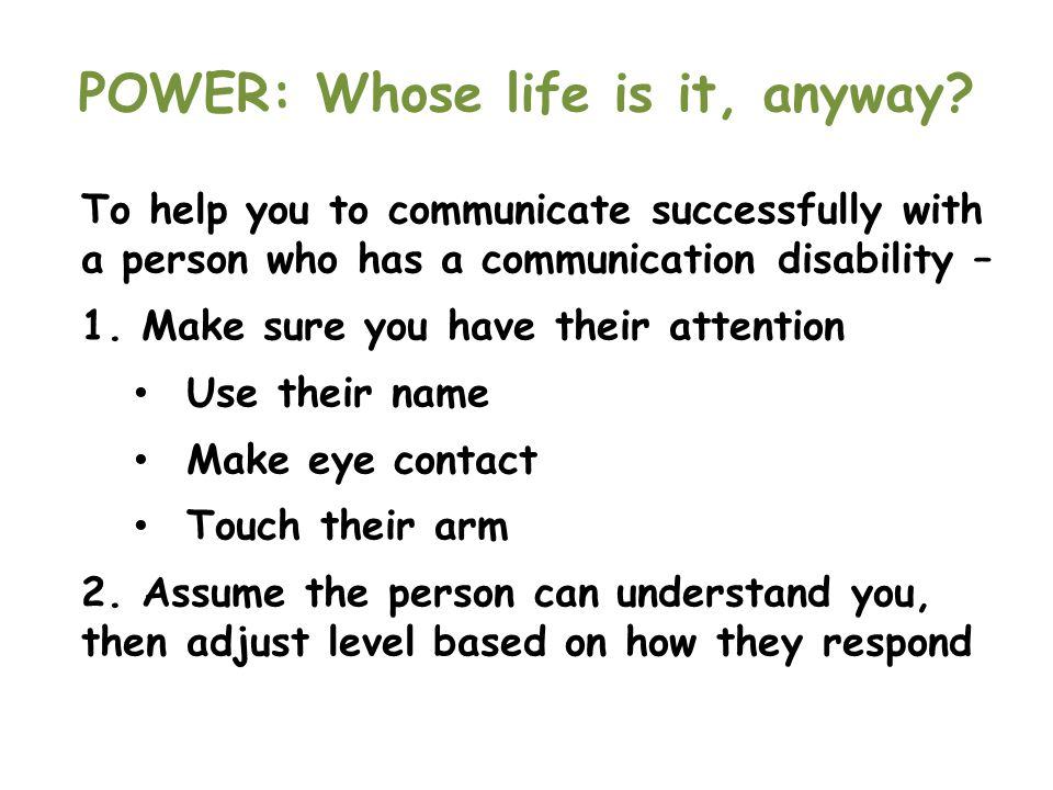 POWER: Whose life is it, anyway? To help you to communicate successfully with a person who has a communication disability – 1. Make sure you have thei