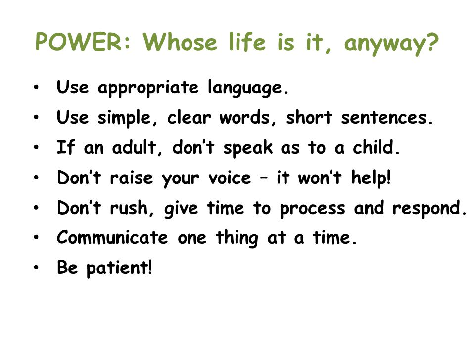 POWER: Whose life is it, anyway? Use appropriate language. Use simple, clear words, short sentences. If an adult, don't speak as to a child. Don't rai