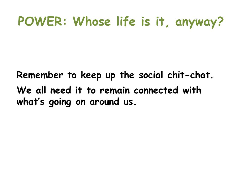 POWER: Whose life is it, anyway? Remember to keep up the social chit-chat. We all need it to remain connected with what's going on around us.