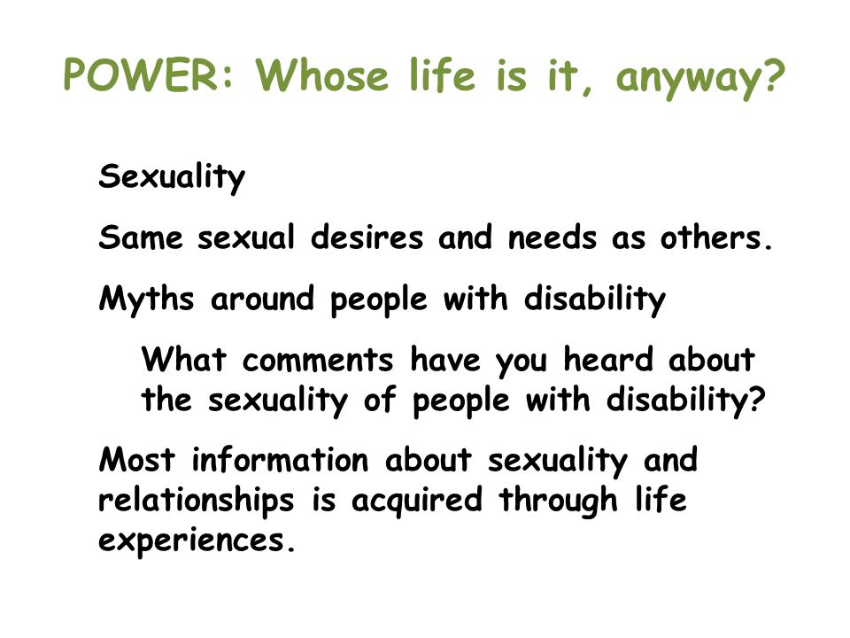 POWER: Whose life is it, anyway? Sexuality Same sexual desires and needs as others. Myths around people with disability What comments have you heard a
