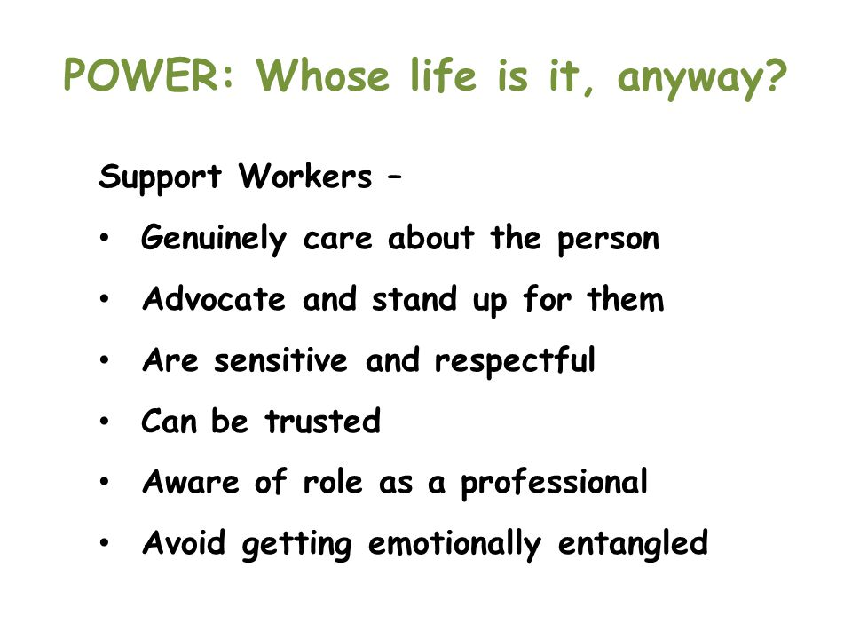 POWER: Whose life is it, anyway? Support Workers – Genuinely care about the person Advocate and stand up for them Are sensitive and respectful Can be