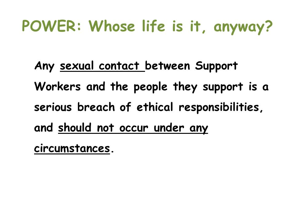 POWER: Whose life is it, anyway? Any sexual contact between Support Workers and the people they support is a serious breach of ethical responsibilitie