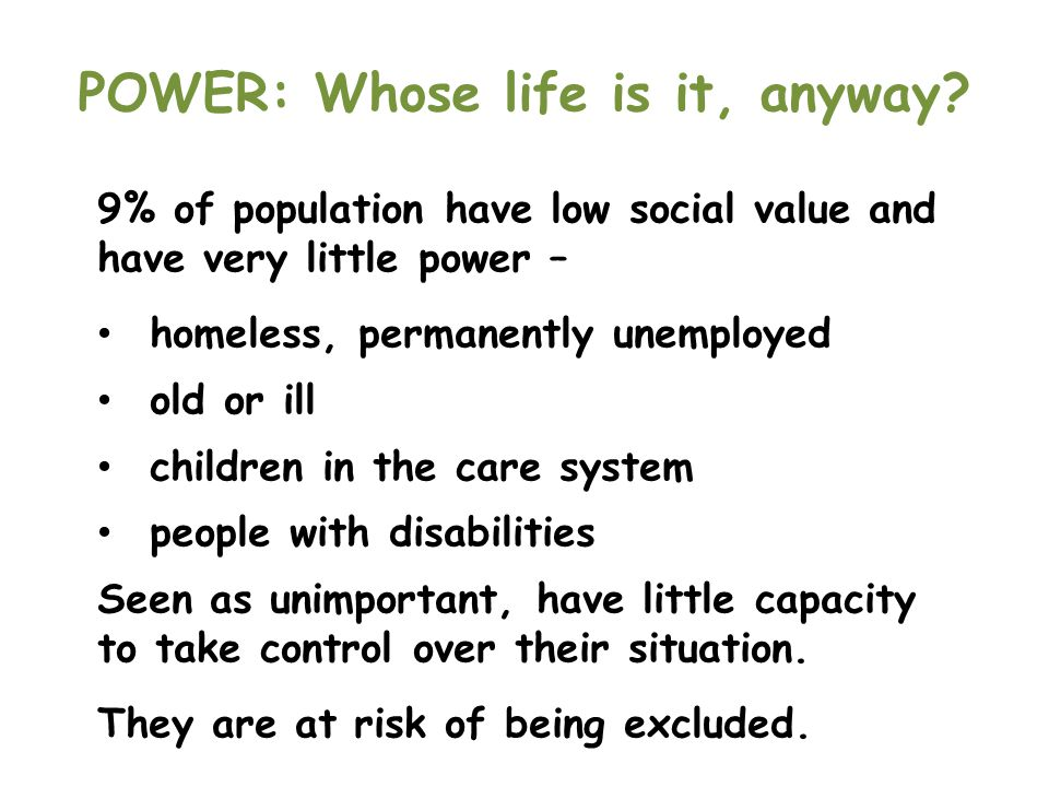 POWER: Whose life is it, anyway? 9% of population have low social value and have very little power – homeless, permanently unemployed old or ill child