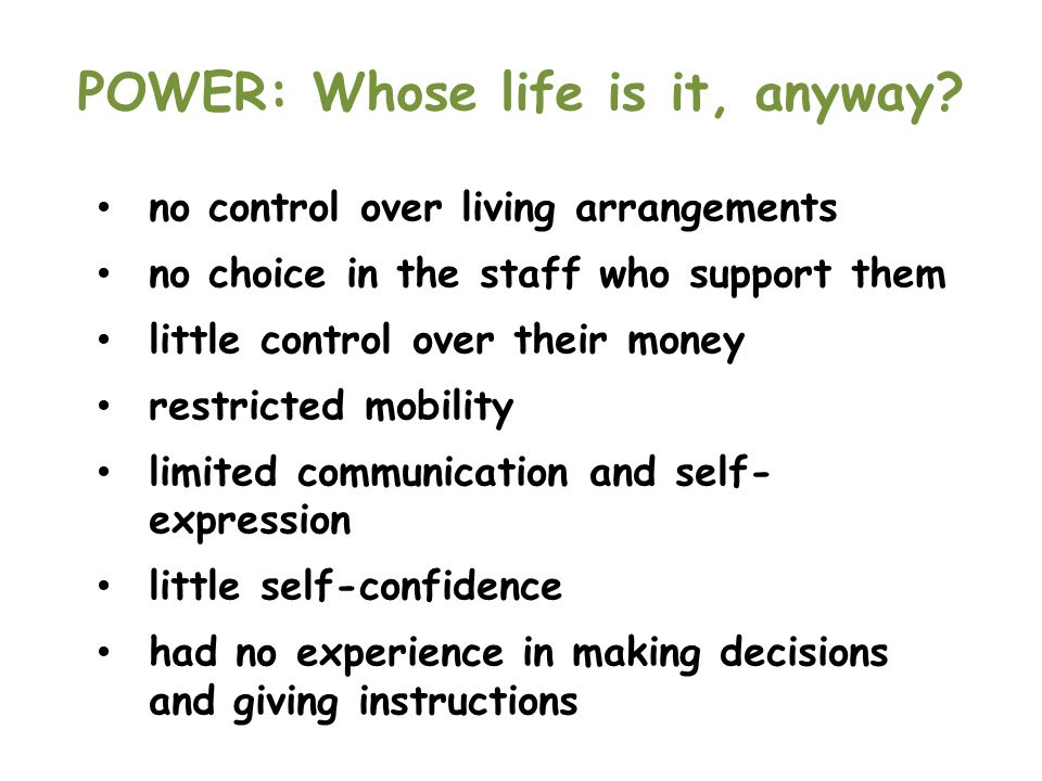 POWER: Whose life is it, anyway? no control over living arrangements no choice in the staff who support them little control over their money restricte