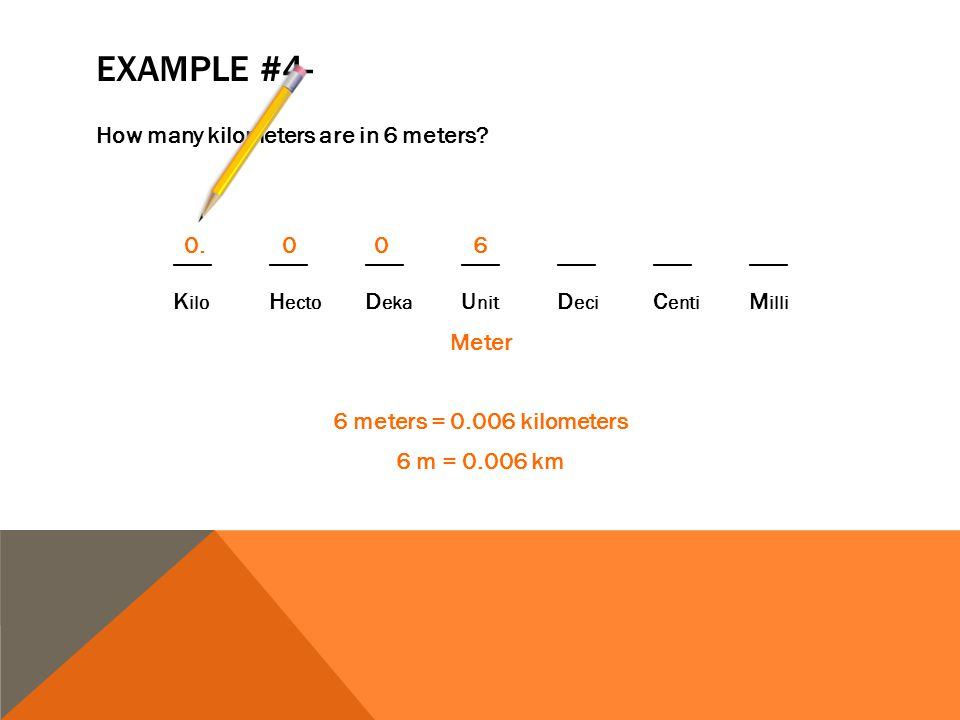 6.. 6 0. 0 0 6 How many kilometers are in 6 meters? _____________________ K ilo H ecto D eka U nit D eci C enti M illi Meter 6 meters = 0.006 kilomete