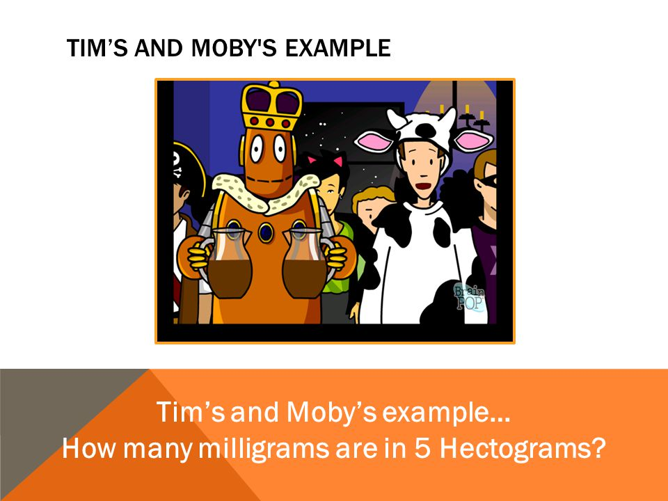 TIM'S AND MOBY'S EXAMPLE Tim's and Moby's example… How many milligrams are in 5 Hectograms?
