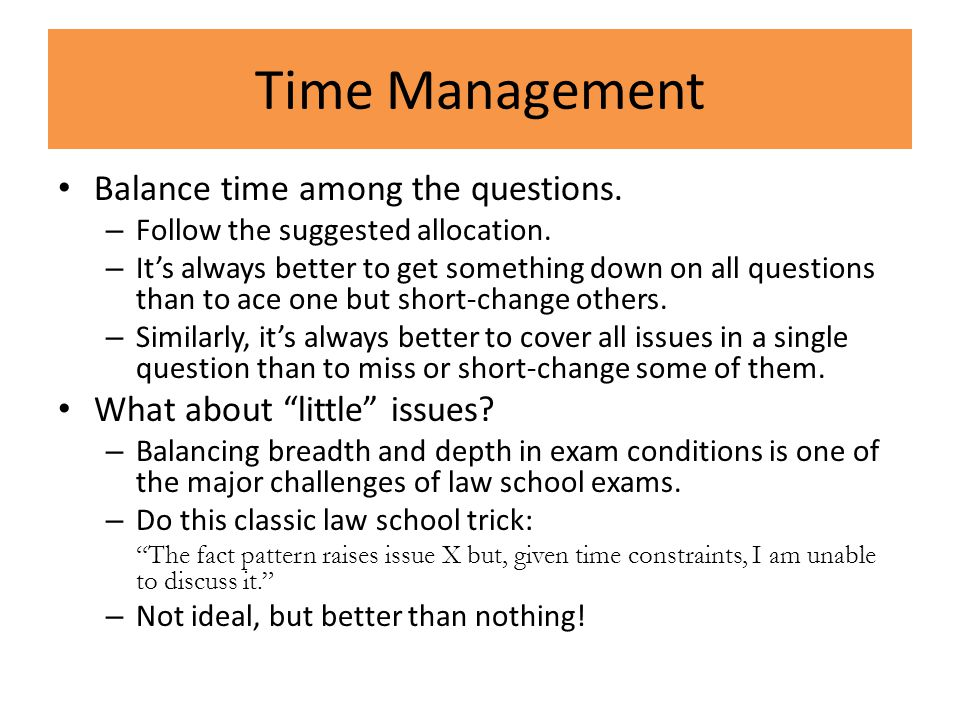 Time Management Balance time among the questions. – Follow the suggested allocation. – It's always better to get something down on all questions than